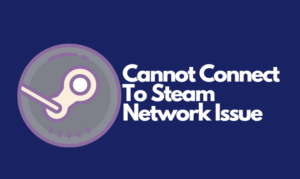 Cannot Connect To Steam Network Issue