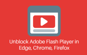 Unblock Adobe Flash Player in Edge, Chrome, Firefox